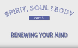 Spirit, Soul & Body 3 – Renewing your mind